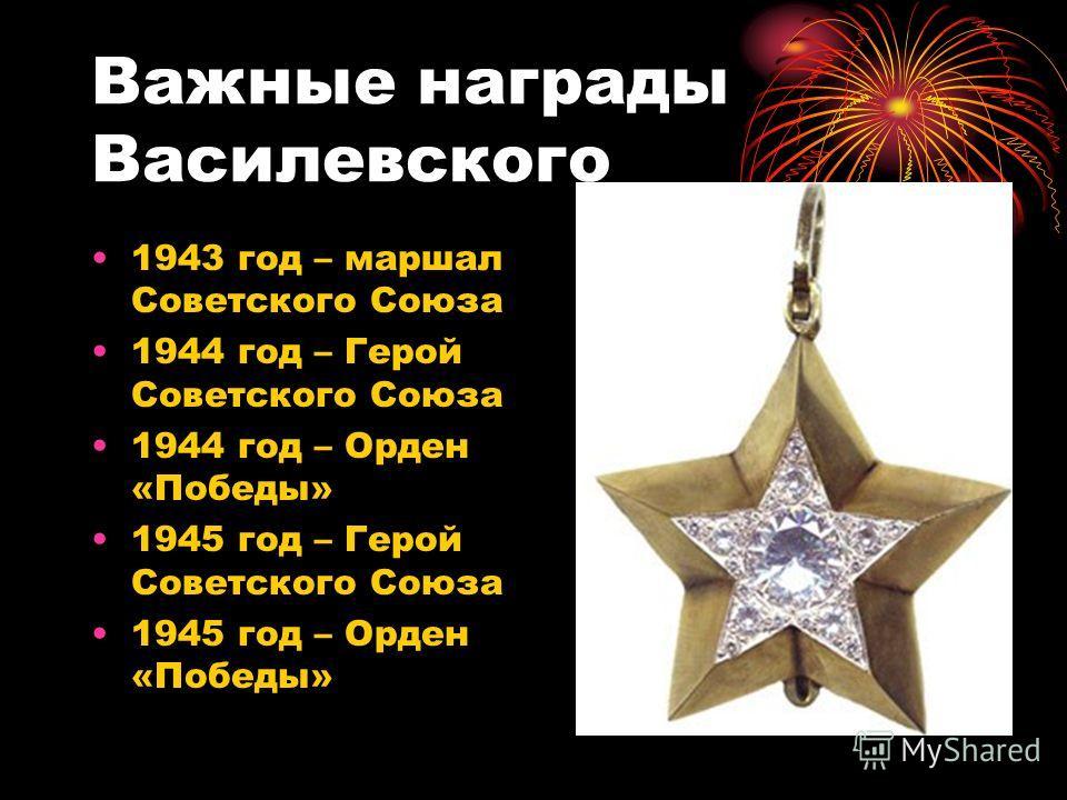 Важные награды Василевского 1943 год – маршал Советского Союза 1944 год – Герой Советского Союза 1944 год – Орден «Победы» 1945 год – Герой Советского Союза 1945 год – Орден «Победы»