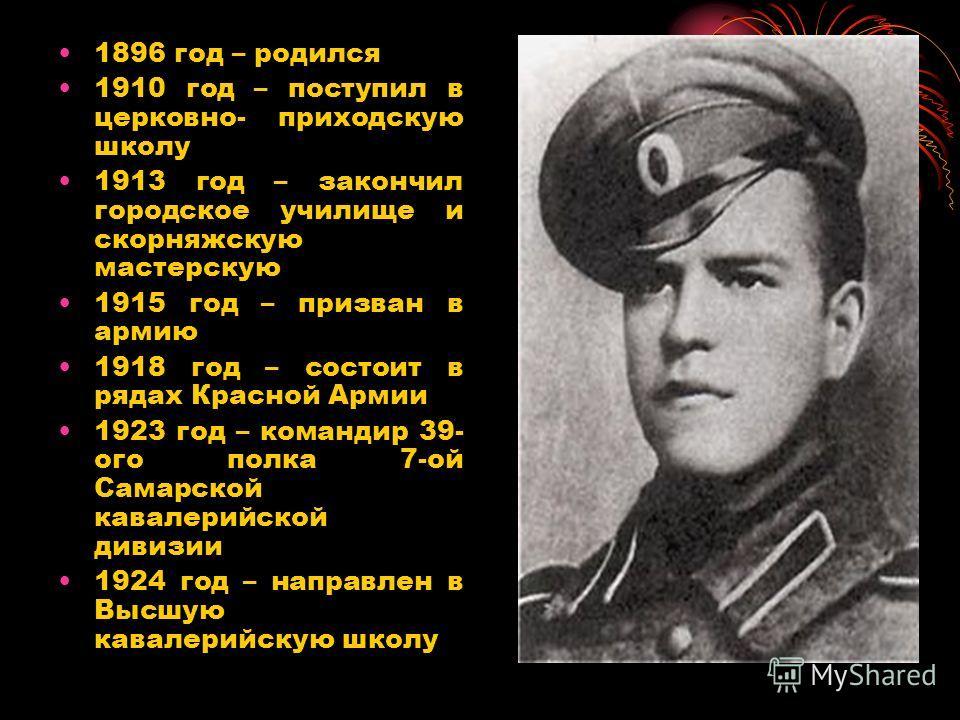 1896 год – родился 1910 год – поступил в церковно- приходскую школу 1913 год – закончил городское училище и скорняжскую мастерскую 1915 год – призван в армию 1918 год – состоит в рядах Красной Армии 1923 год – командир 39- ого полка 7-ой Самарской ка