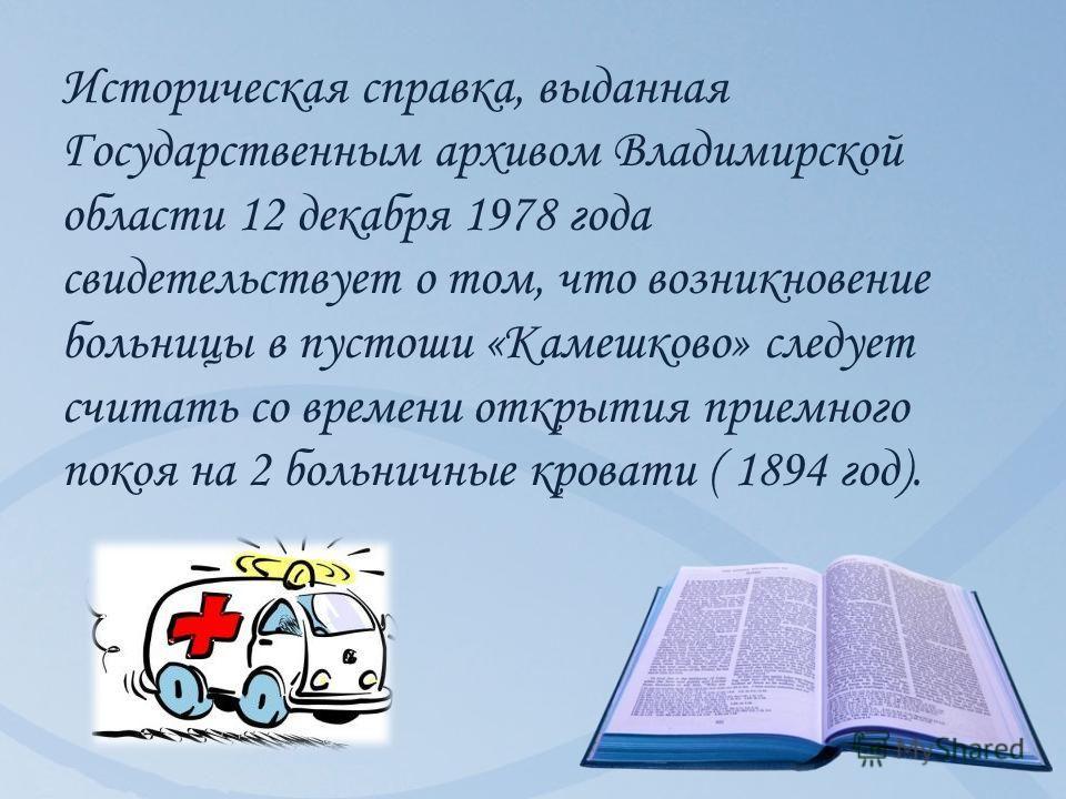 Историческая справка, выданная Государственным архивом Владимирской области 12 декабря 1978 года свидетельствует о том, что возникновение больницы в пустоши «Камешково» следует считать со времени открытия приемного покоя на 2 больничные кровати ( 189