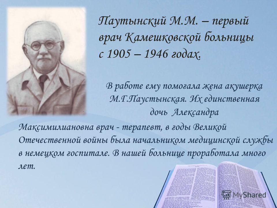 Паутынский М.М. – первый врач Камешковской больницы с 1905 – 1946 годах. Максимилиановна врач - терапевт, в годы Великой Отечественной войны была начальником медицинской службы в немецком госпитале. В нашей больнице проработала много лет. В работе ем