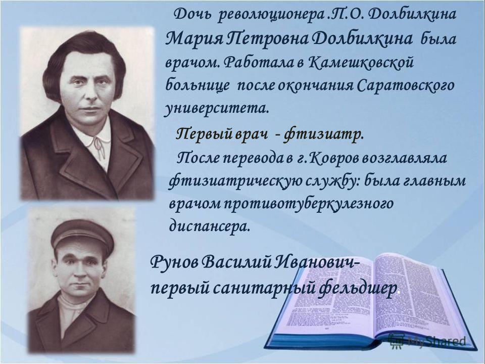 Дочь революционера.П.О. Долбилкина Мария Петровна Долбилкина была врачом. Работала в Камешковской больнице после окончания Саратовского университета. Первый врач - фтизиатр. После перевода в г.Ковров возглавляла фтизиатрическую службу: была главным в