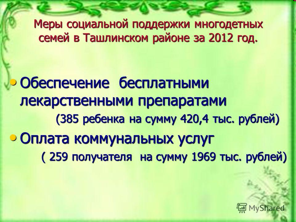 Меры социальной поддержки многодетных семей в Ташлинском районе за 2012 год. Обеспечение бесплатными лекарственными препаратами Обеспечение бесплатными лекарственными препаратами (385 ребенка на сумму 420,4 тыс. рублей) (385 ребенка на сумму 420,4 ты