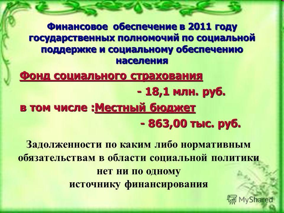 Финансовое обеспечение в 2011 году государственных полномочий по социальной поддержке и социальному обеспечению населения Фонд социального страхования - 18,1 млн. руб. - 18,1 млн. руб. в том числе :Местный бюджет - 863,00 тыс. руб. - 863,00 тыс. руб.