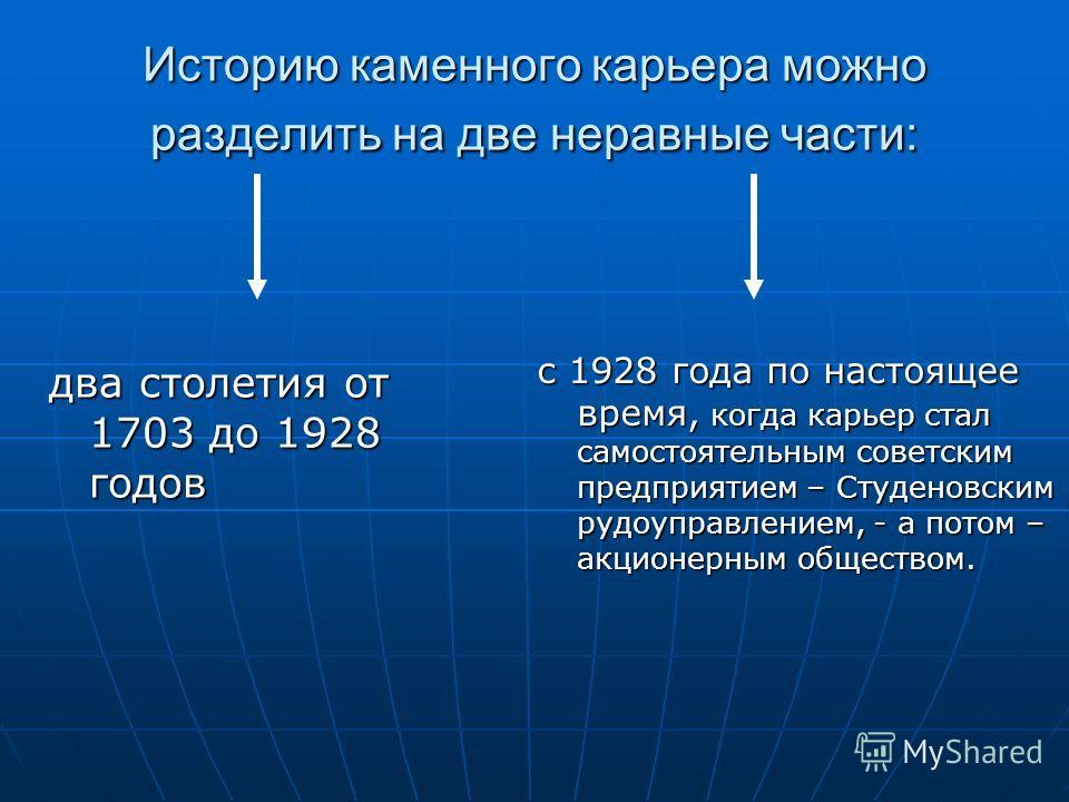 Историю каменного карьера можно разделить на две неравные части: два столетия от 1703 до 1928 годов с 1928 года по настоящее время, когда карьер стал самостоятельным советским предприятием – Студеновским рудоуправлением, - а потом – акционерным общес