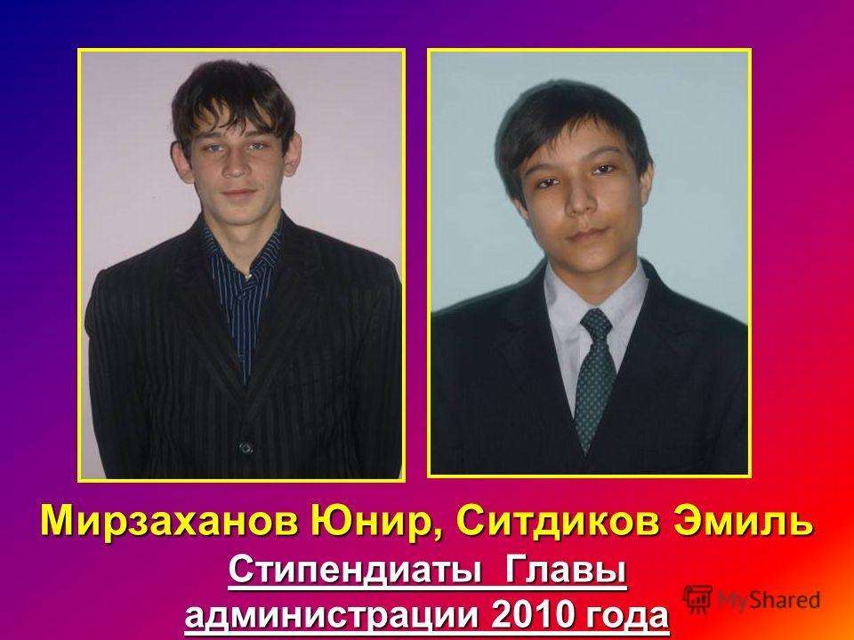 Мирзаханов Юнир, Ситдиков Эмиль Стипендиаты Главы администрации 2010 года