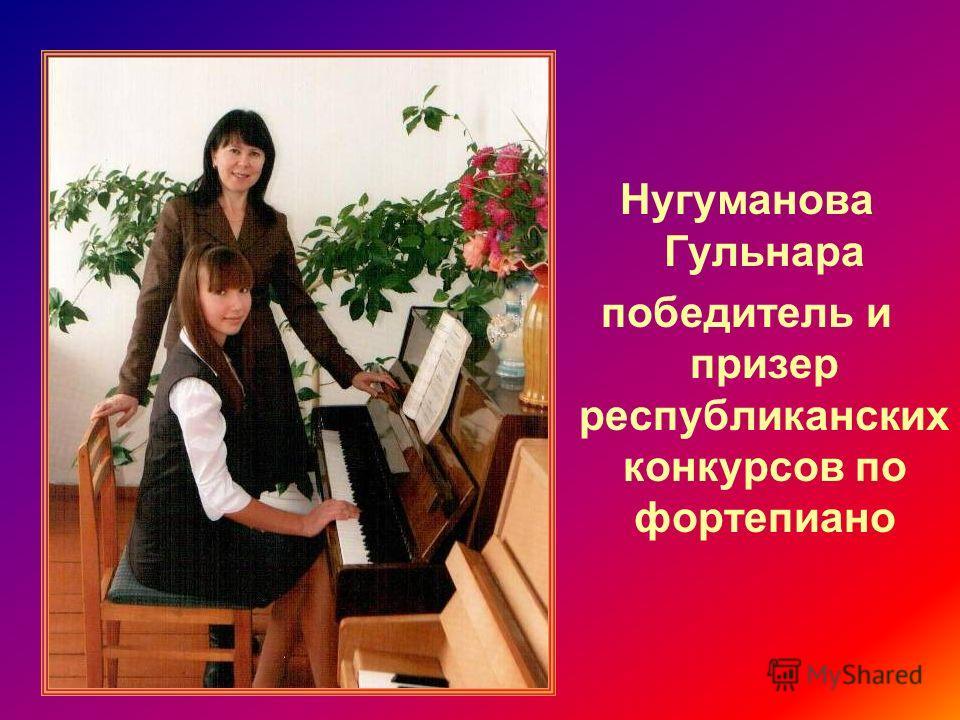 Нугуманова Гульнара победитель и призер республиканских конкурсов по фортепиано