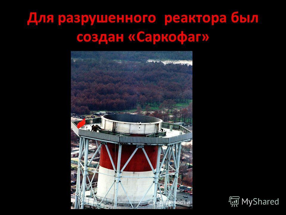 Для разрушенного реактора был создан «Саркофаг»