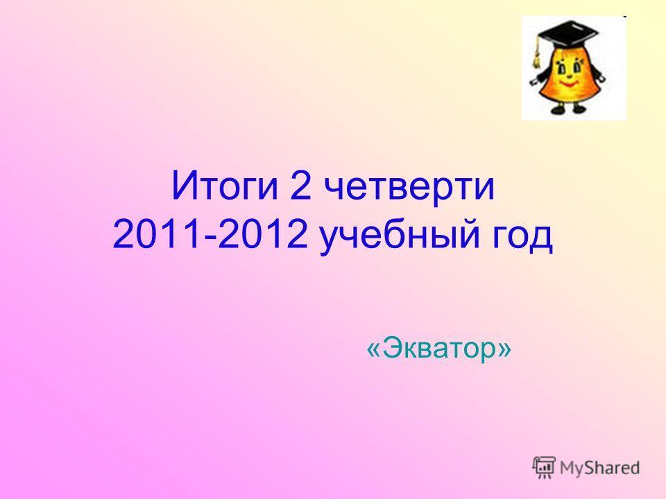 Итоги 2 четверти 2011-2012 учебный год «Экватор»