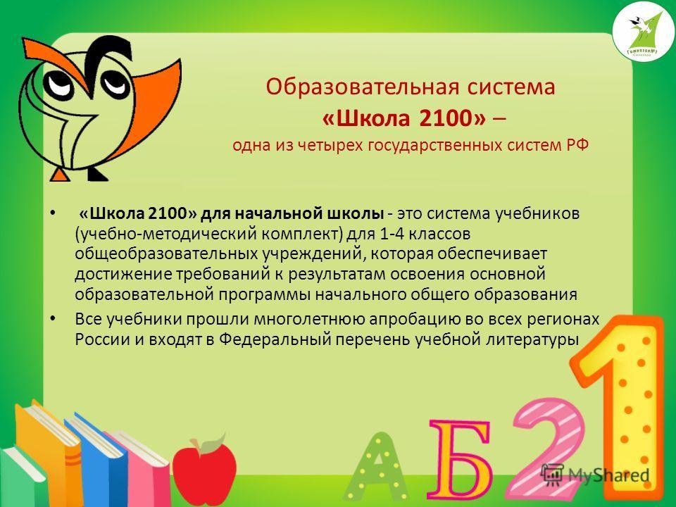 Образовательная система «Школа 2100» – одна из четырех государственных систем РФ «Школа 2100» для начальной школы - это система учебников (учебно-методический комплект) для 1-4 классов общеобразовательных учреждений, которая обеспечивает достижение т