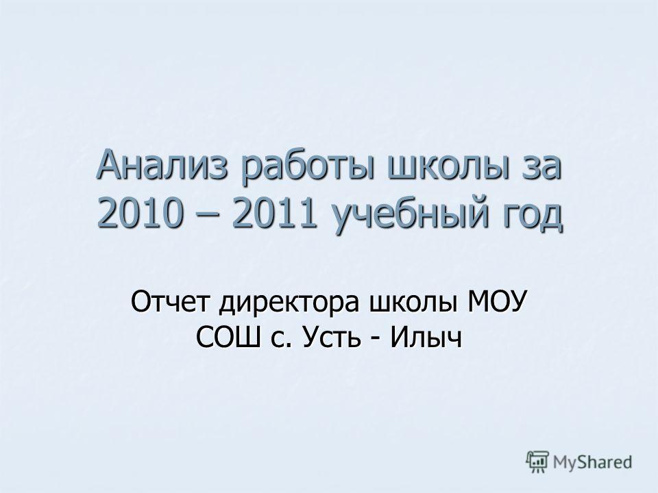 Анализ работы школы за 2010 – 2011 учебный год Отчет директора школы МОУ СОШ с. Усть - Илыч