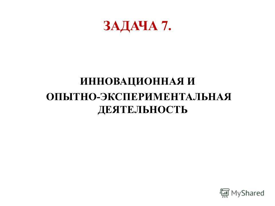ЗАДАЧА 7. ИННОВАЦИОННАЯ И ОПЫТНО-ЭКСПЕРИМЕНТАЛЬНАЯ ДЕЯТЕЛЬНОСТЬ