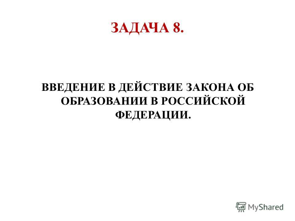 ЗАДАЧА 8. ВВЕДЕНИЕ В ДЕЙСТВИЕ ЗАКОНА ОБ ОБРАЗОВАНИИ В РОССИЙСКОЙ ФЕДЕРАЦИИ.