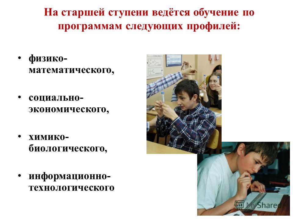 На старшей ступени ведётся обучение по программам следующих профилей: физико- математического, социально- экономического, химико- биологического, информационно- технологического