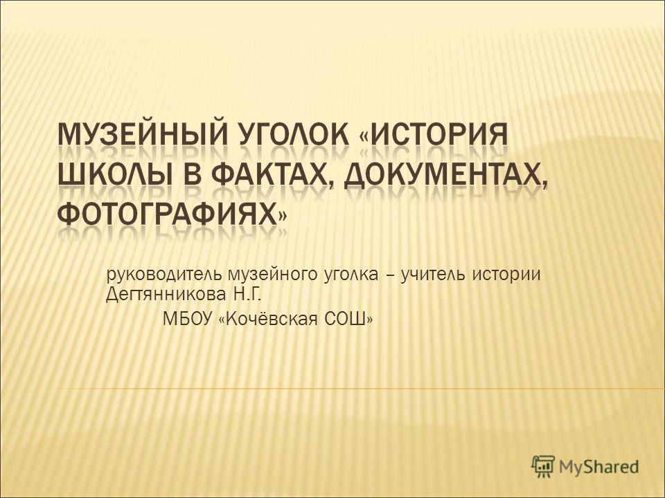 руководитель музейного уголка – учитель истории Дегтянникова Н.Г. МБОУ «Кочёвская СОШ»