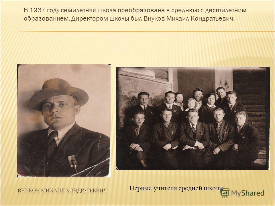 В 1937 году семилетняя школа преобразована в среднюю с десятилетним образованием. Директором школы был Внуков Михаил Кондратьевич. Первые учителя средней школы
