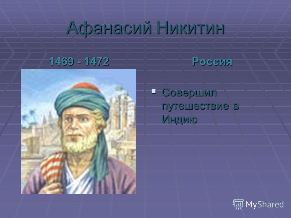 Афанасий Никитин 1469 - 1472 Россия Совершил путешествие в Индию Совершил путешествие в Индию