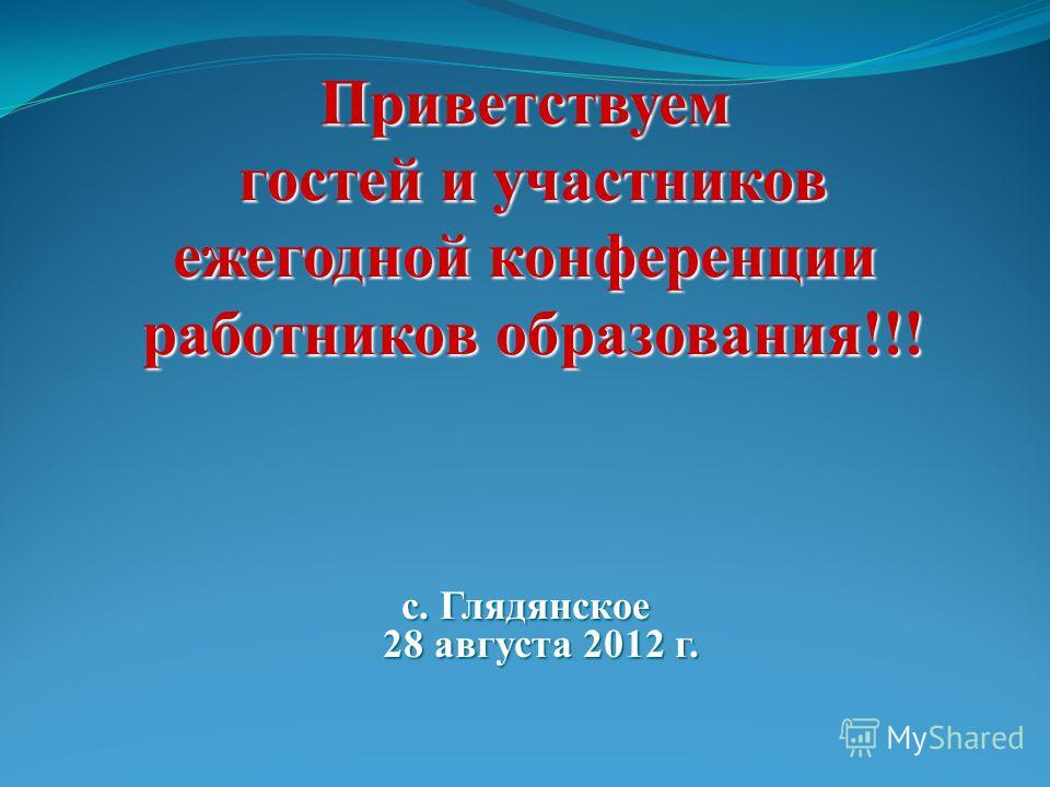 Приветствуем гостей и участников гостей и участников ежегодной конференции работников образования!!! работников образования!!! с. Глядянское 28 августа 2012 г.