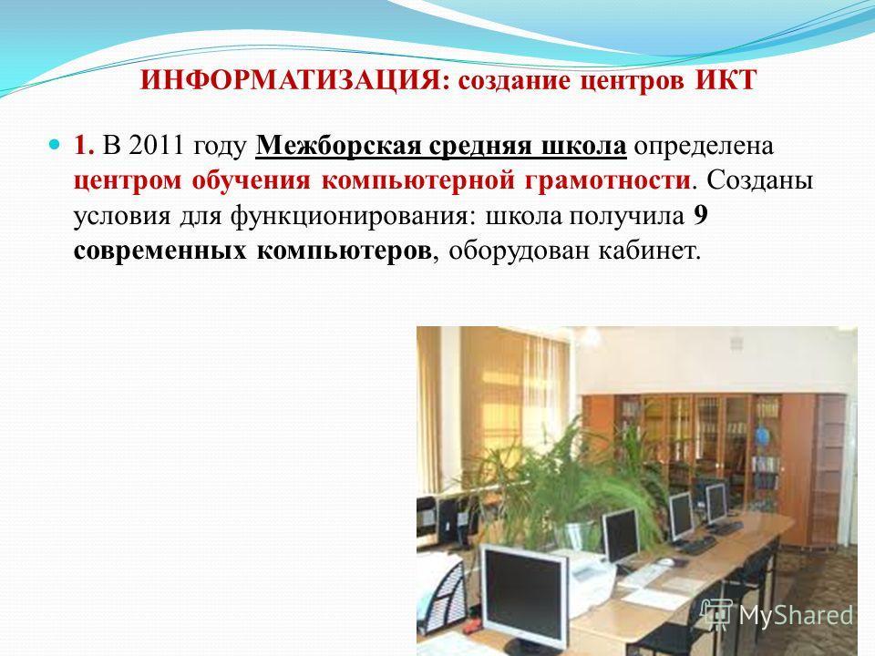 ИНФОРМАТИЗАЦИЯ: создание центров ИКТ 1. В 2011 году Межборская средняя школа определена центром обучения компьютерной грамотности. Созданы условия для функционирования: школа получила 9 современных компьютеров, оборудован кабинет.