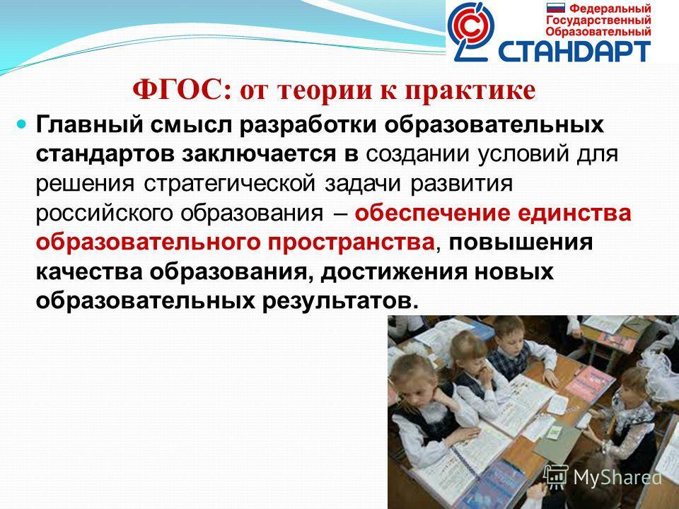 ФГОС: от теории к практике Главный смысл разработки образовательных стандартов заключается в создании условий для решения стратегической задачи развития российского образования – обеспечение единства образовательного пространства, повышения качества