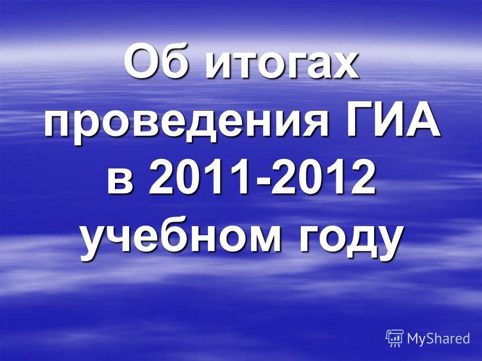Об итогах проведения ГИА в 2011-2012 учебном году