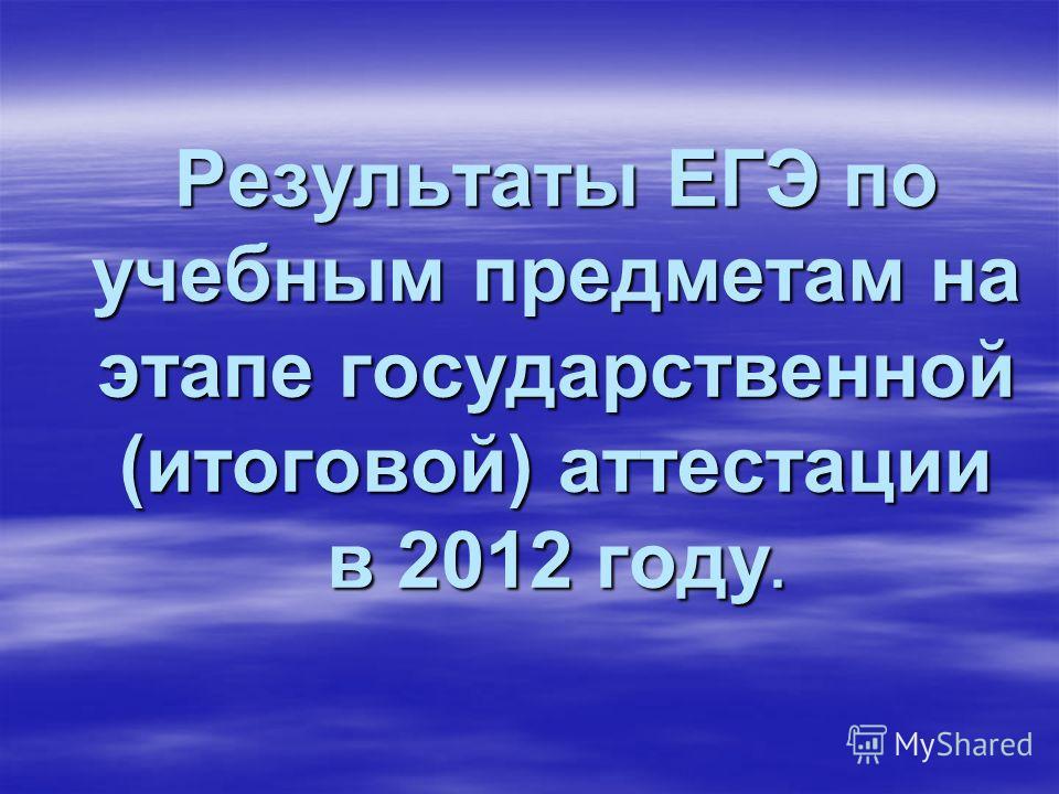 Результаты ЕГЭ по учебным предметам на этапе государственной (итоговой) аттестации в 2012 году.