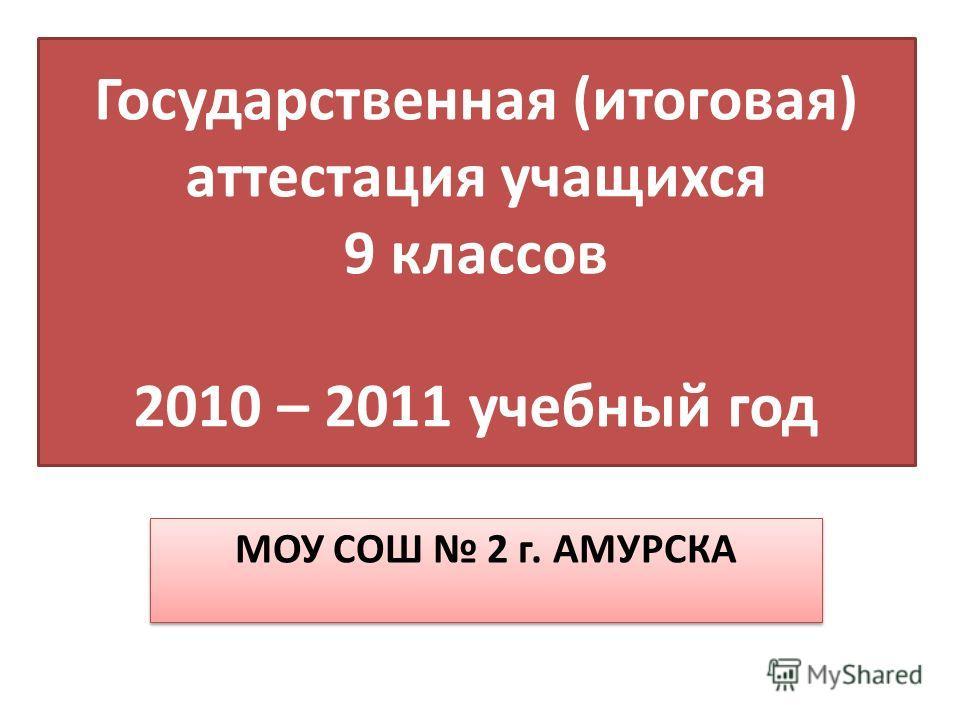 Государственная (итоговая) аттестация учащихся 9 классов 2010 – 2011 учебный год МОУ СОШ 2 г. АМУРСКА