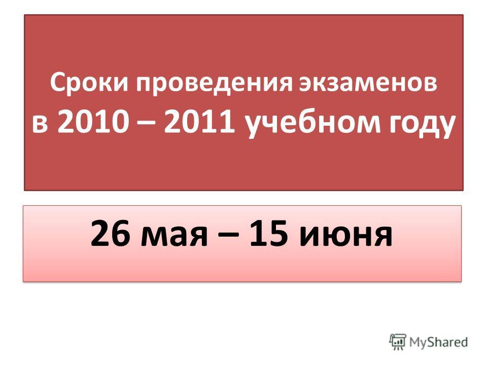 Сроки проведения экзаменов в 2010 – 2011 учебном году 26 мая – 15 июня