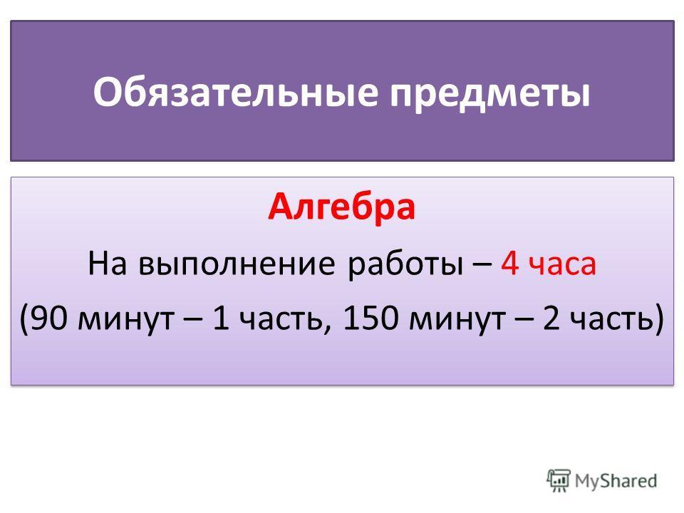 Обязательные предметы Алгебра На выполнение работы – 4 часа (90 минут – 1 часть, 150 минут – 2 часть) Алгебра На выполнение работы – 4 часа (90 минут – 1 часть, 150 минут – 2 часть)