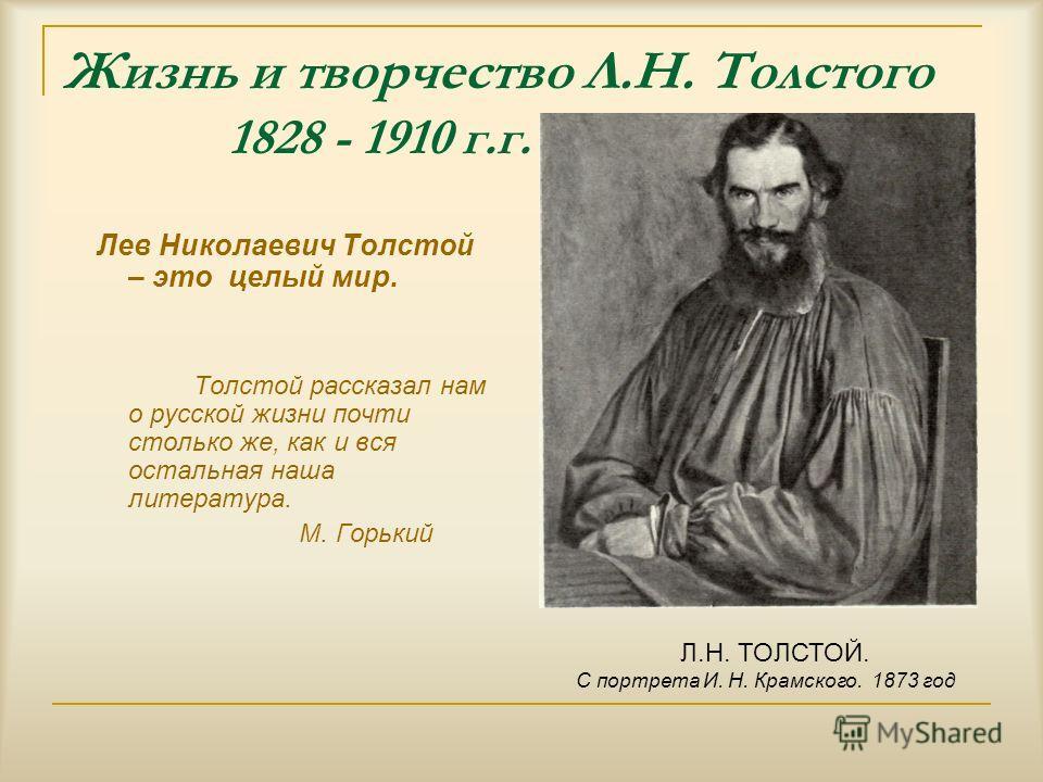 Жизнь и творчество Л.Н. Толстого 1828 - 1910 г.г. Лев Николаевич Толстой – это целый мир. Толстой рассказал нам о русской жизни почти столько же, как и вся остальная наша литература. М. Горький Л.Н. ТОЛСТОЙ. С портрета И. Н. Крамского. 1873 год