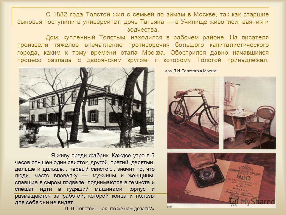 С 1882 года Толстой жил с семьей по зимам в Москве, так как старшие сыновья поступили в университет, дочь Татьяна в Училище живописи, ваяния и зодчества. Дом, купленный Толстым, находился в рабочем районе. На писателя произвели тяжелое впечатление пр