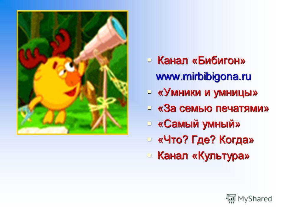 Канал «Бибигон» Канал «Бибигон» www.mirbibigona.ru www.mirbibigona.ru «Умники и умницы» «Умники и умницы» «За семью печатями» «За семью печатями» «Самый умный» «Самый умный» «Что? Где? Когда» «Что? Где? Когда» Канал «Культура» Канал «Культура»