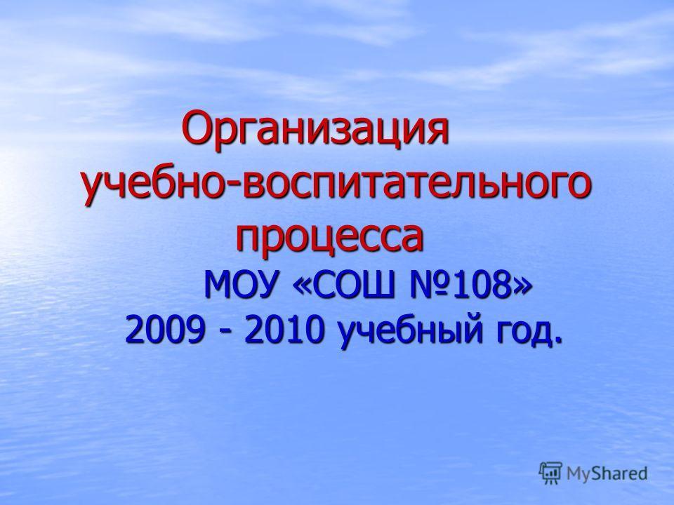 Организация учебно-воспитательного процесса МОУ «СОШ 108» 2009 - 2010 учебный год. Организация учебно-воспитательного процесса МОУ «СОШ 108» 2009 - 2010 учебный год.