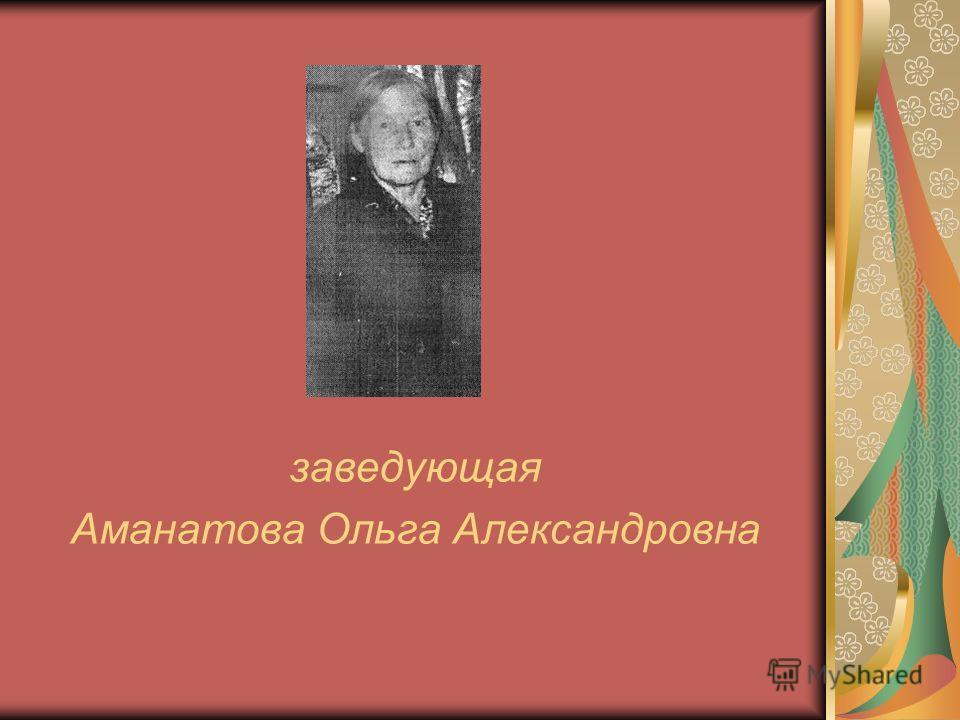 заведующая Аманатова Ольга Александровна