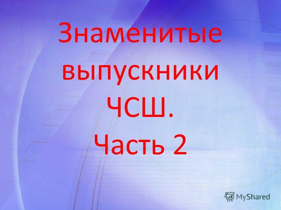 Знаменитые выпускники ЧСШ. Часть 2