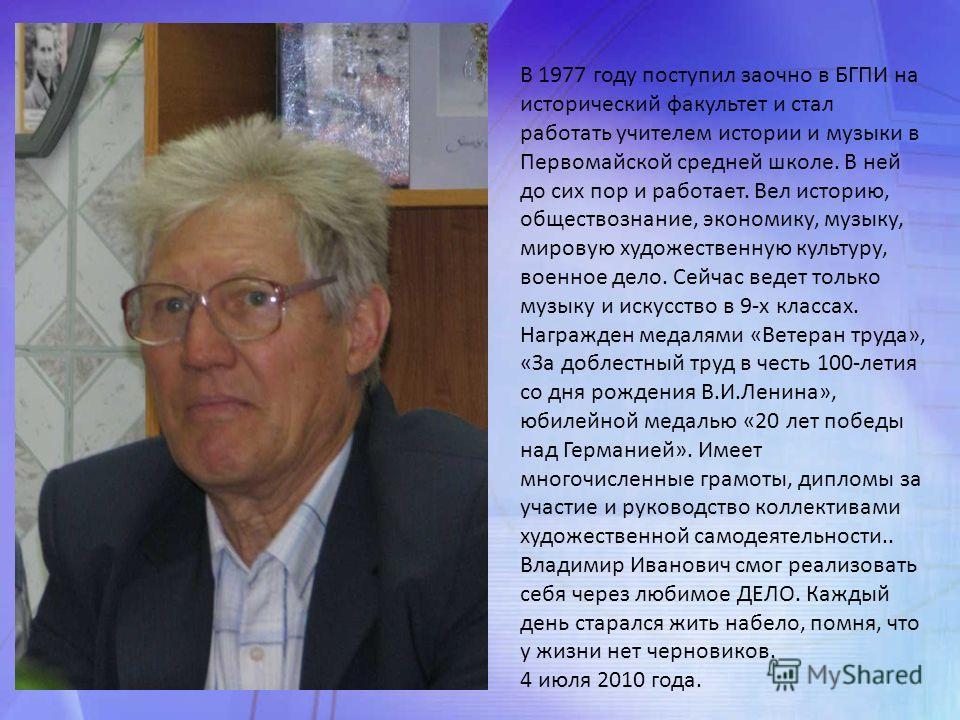 В 1977 году поступил заочно в БГПИ на исторический факультет и стал работать учителем истории и музыки в Первомайской средней школе. В ней до сих пор и работает. Вел историю, обществознание, экономику, музыку, мировую художественную культуру, военное