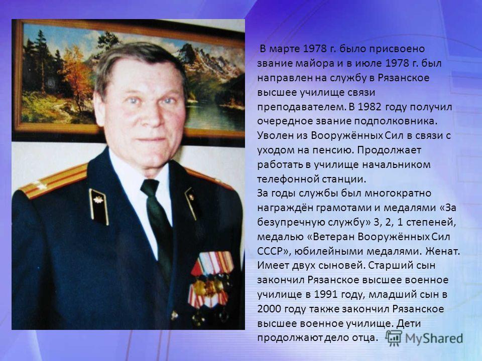 В марте 1978 г. было присвоено звание майора и в июле 1978 г. был направлен на службу в Рязанское высшее училище связи преподавателем. В 1982 году получил очередное звание подполковника. Уволен из Вооружённых Сил в связи с уходом на пенсию. Продолжае