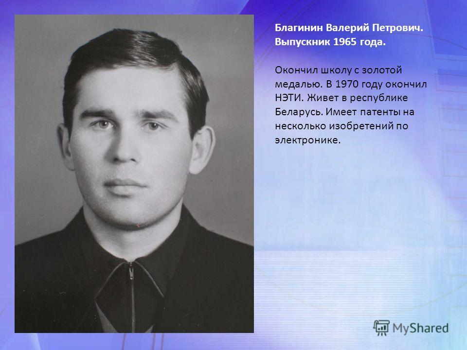Благинин Валерий Петрович. Выпускник 1965 года. Окончил школу с золотой медалью. В 1970 году окончил НЭТИ. Живет в республике Беларусь. Имеет патенты на несколько изобретений по электронике.