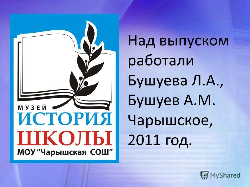 Над выпуском работали Бушуева Л.А., Бушуев А.М. Чарышское, 2011 год.