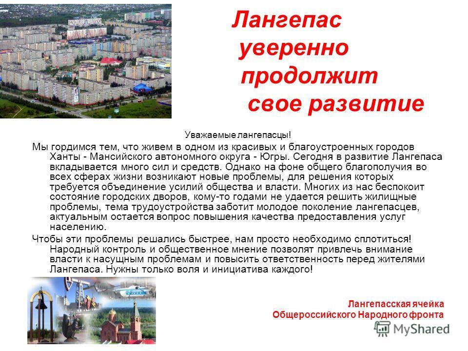 Лангепас уверенно продолжит свое развитие Уважаемые лангепасцы! Мы гордимся тем, что живем в одном из красивых и благоустроенных городов Ханты - Мансийского автономного округа - Югры. Сегодня в развитие Лангепаса вкладывается много сил и средств. Одн