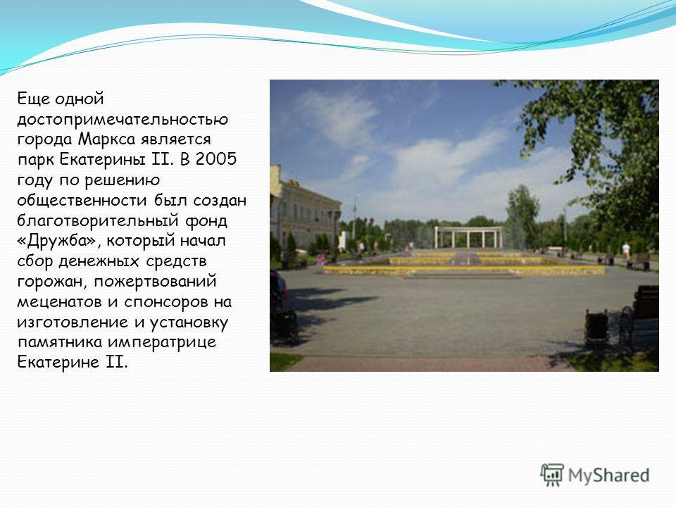 Еще одной достопримечательностью города Маркса является парк Екатерины II. В 2005 году по решению общественности был создан благотворительный фонд «Дружба», который начал сбор денежных средств горожан, пожертвований меценатов и спонсоров на изготовле