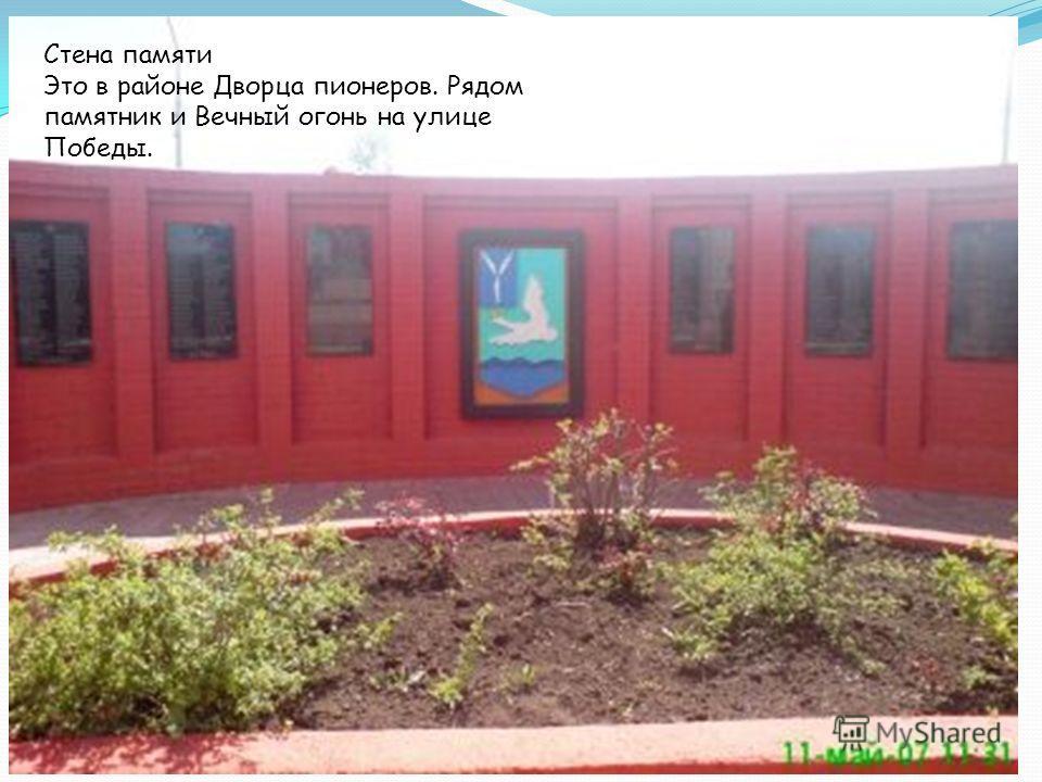 Стена памяти Это в районе Дворца пионеров. Рядом памятник и Вечный огонь на улице Победы.
