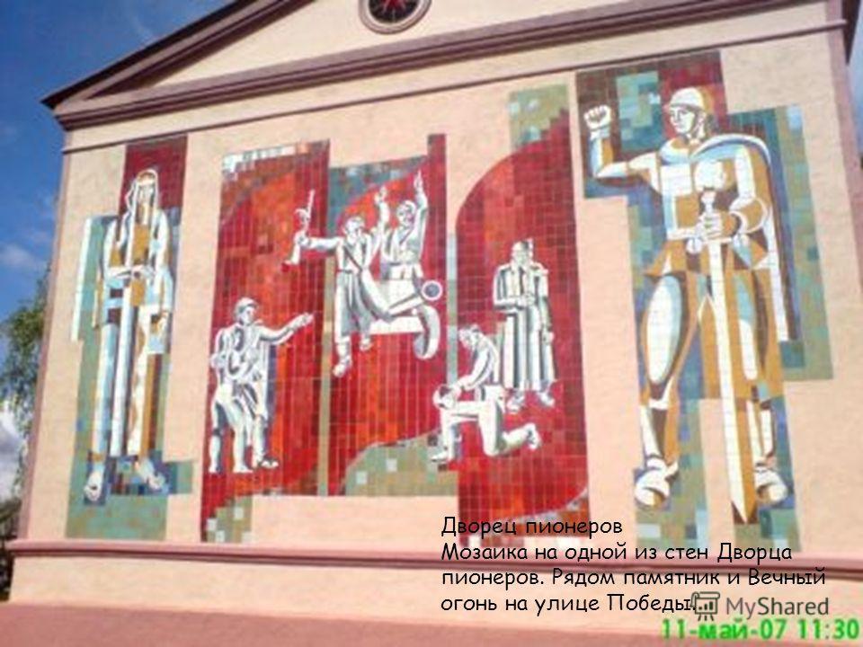 Дворец пионеров Мозаика на одной из стен Дворца пионеров. Рядом памятник и Вечный огонь на улице Победы.