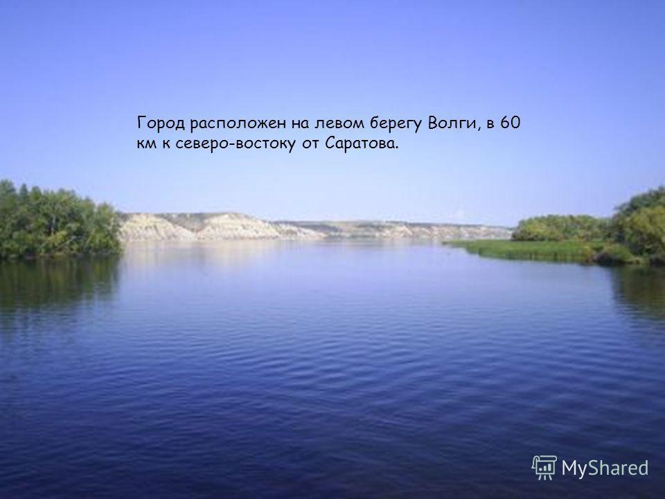 Город расположен на левом берегу Волги, в 60 км к северо-востоку от Саратова.