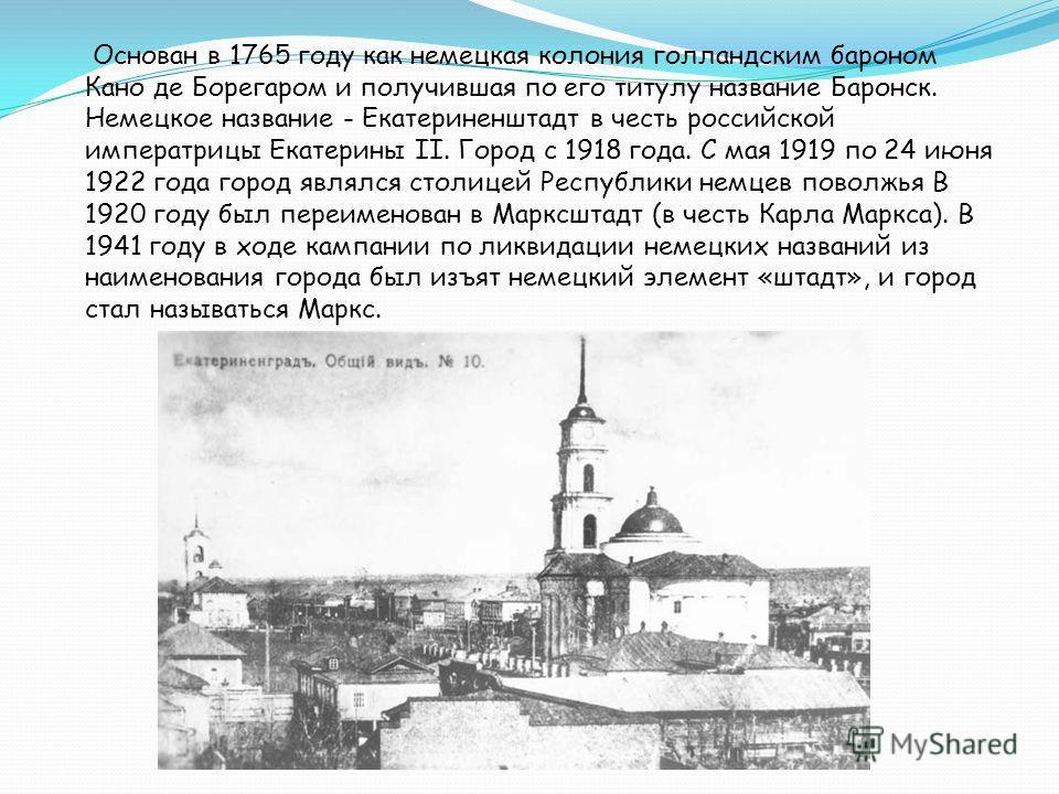 Основан в 1765 году как немецкая колония голландским бароном Кано де Борегаром и получившая по его титулу название Баронск. Немецкое название - Екатериненштадт в честь российской императрицы Екатерины II. Город с 1918 года. С мая 1919 по 24 июня 1922