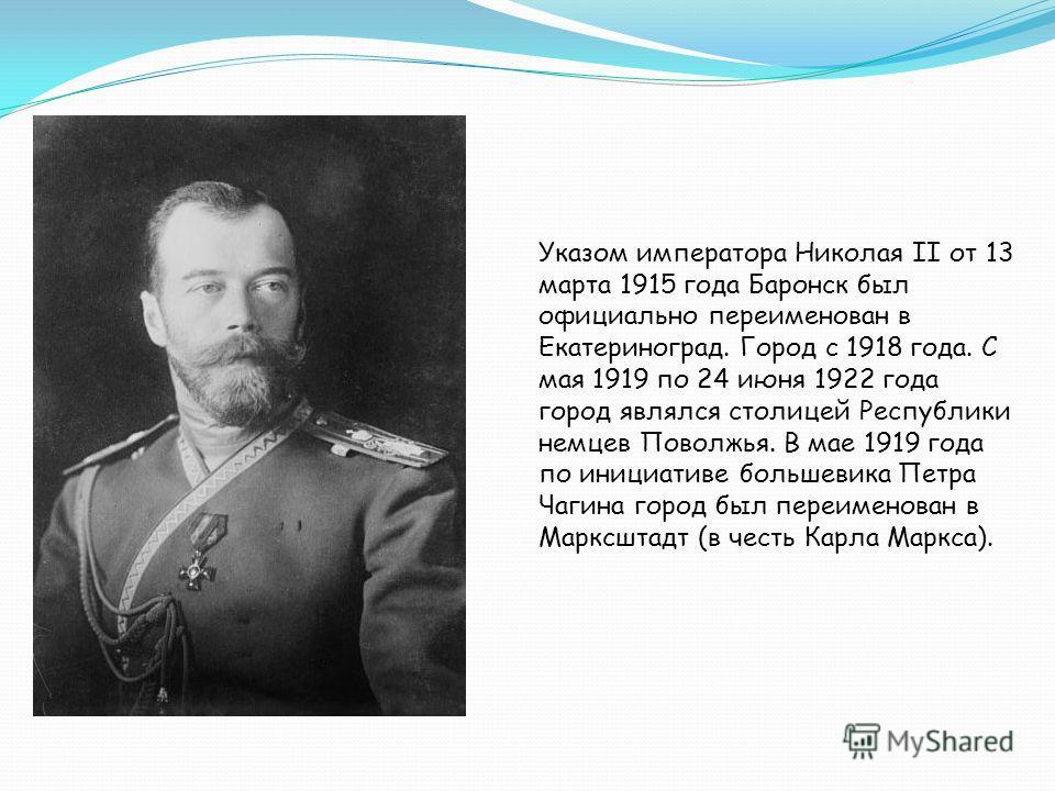 Указом императора Николая II от 13 марта 1915 года Баронск был официально переименован в Екатериноград. Город с 1918 года. С мая 1919 по 24 июня 1922 года город являлся столицей Республики немцев Поволжья. В мае 1919 года по инициативе большевика Пет
