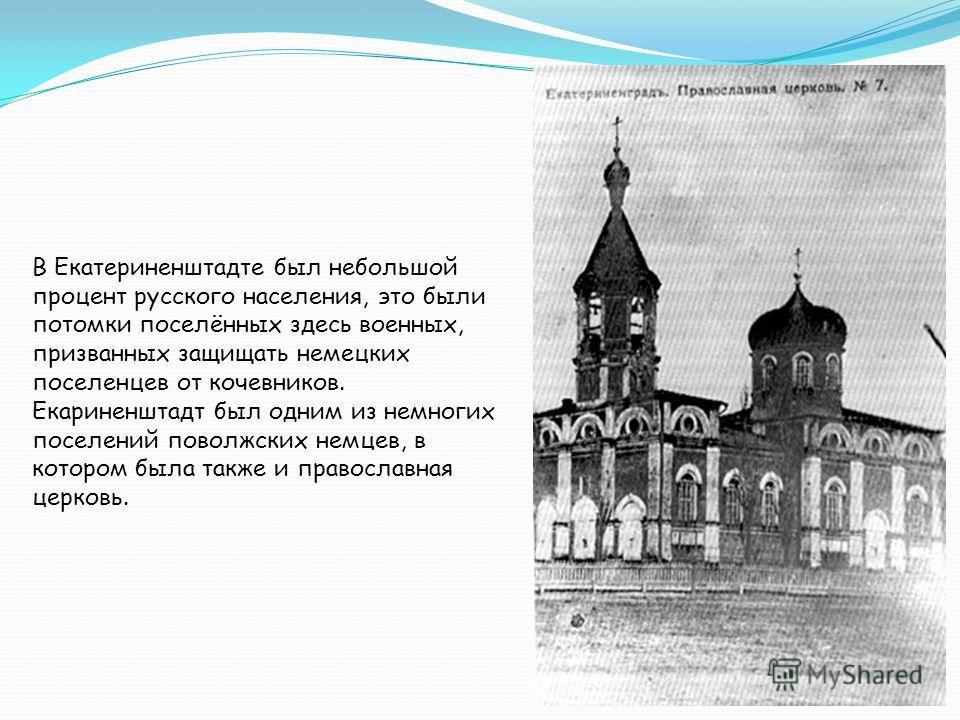 В Екатериненштадте был небольшой процент русского населения, это были потомки поселённых здесь военных, призванных защищать немецких поселенцев от кочевников. Екариненштадт был одним из немногих поселений поволжских немцев, в котором была также и пра