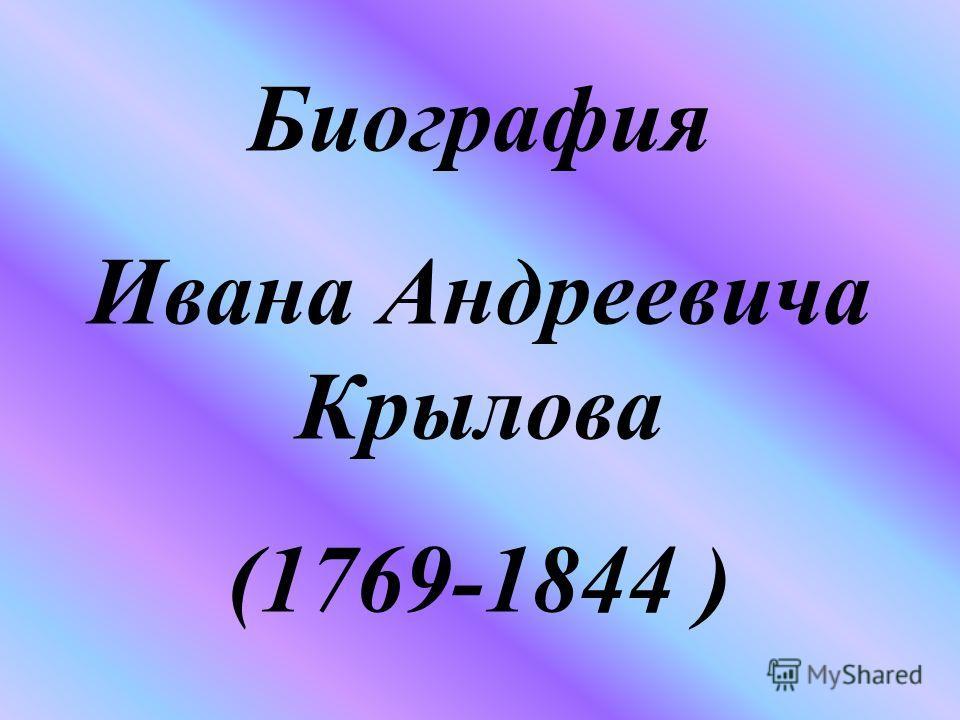 Биография Ивана Андреевича Крылова (1769-1844 )