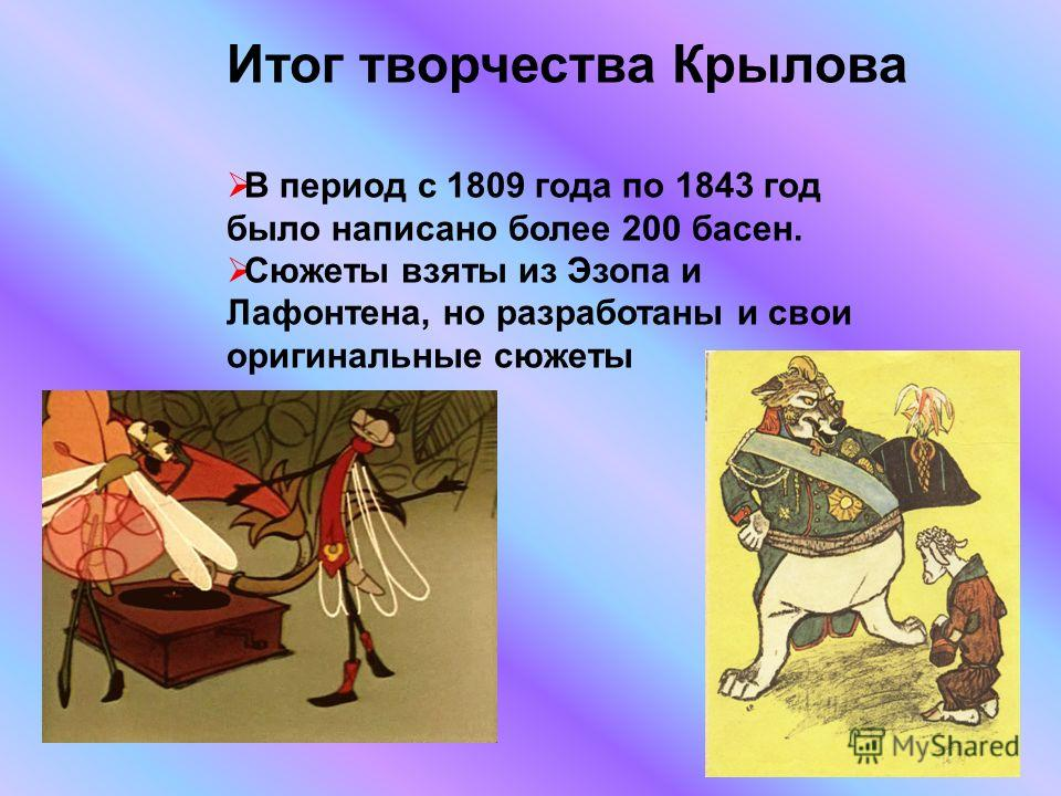 В период с 1809 года по 1843 год было написано более 200 басен. Сюжеты взяты из Эзопа и Лафонтена, но разработаны и свои оригинальные сюжеты Итог творчества Крылова