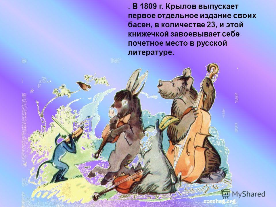 . В 1809 г. Крылов выпускает первое отдельное издание своих басен, в количестве 23, и этой книжечкой завоевывает себе почетное место в русской литературе.
