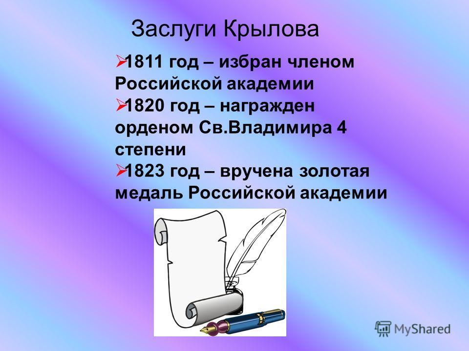 Заслуги Крылова 1811 год – избран членом Российской академии 1820 год – награжден орденом Св.Владимира 4 степени 1823 год – вручена золотая медаль Российской академии